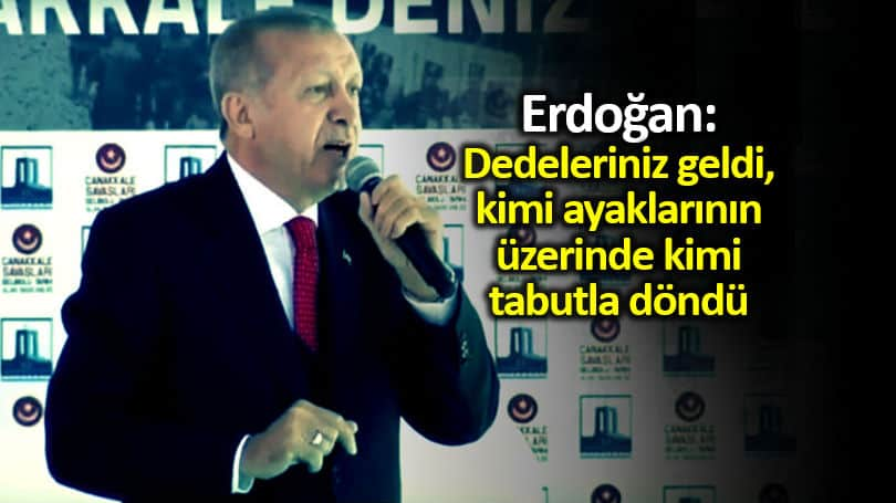 Erdoğan: Dedeleriniz geldi, kimi ayaklarının üzerinde kimi tabutla döndü