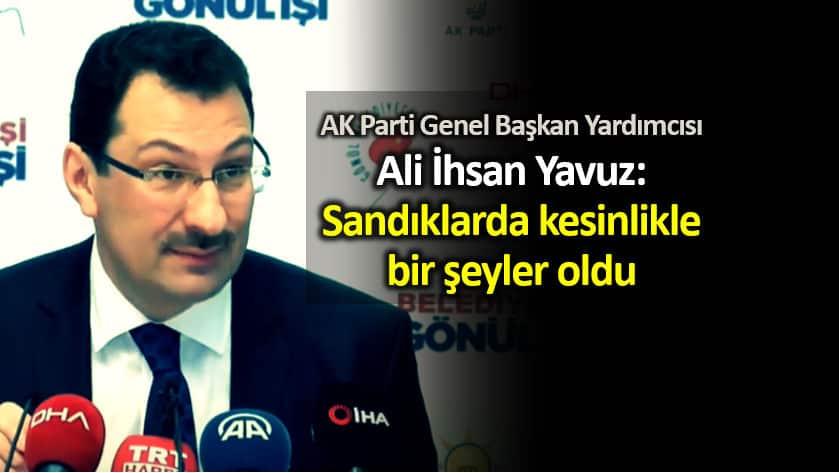 AK Parti Ali İhsan Yavuz: Sandıklarda kesinlikle bir şeyler oldu