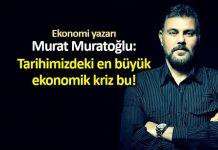 Ekonomi yazarı Murat Muratoğlu: Tarihimizdeki en büyük ekonomik kriz bu!