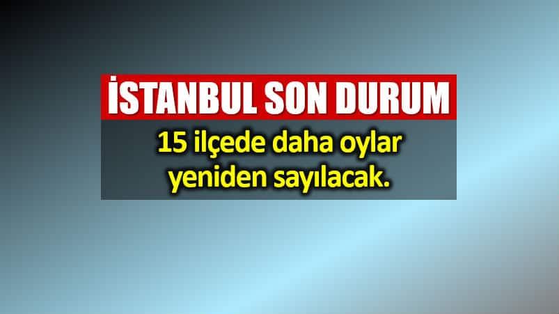 İstanbul son durum: 15 ilçede geçersiz oylar yeniden sayılacak