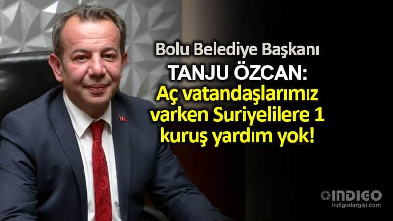 BOLU belediye başkanı Tanju Özcan: Aç vatandaşlarımız varken Suriyelilere 1 kuruş yardım yok!