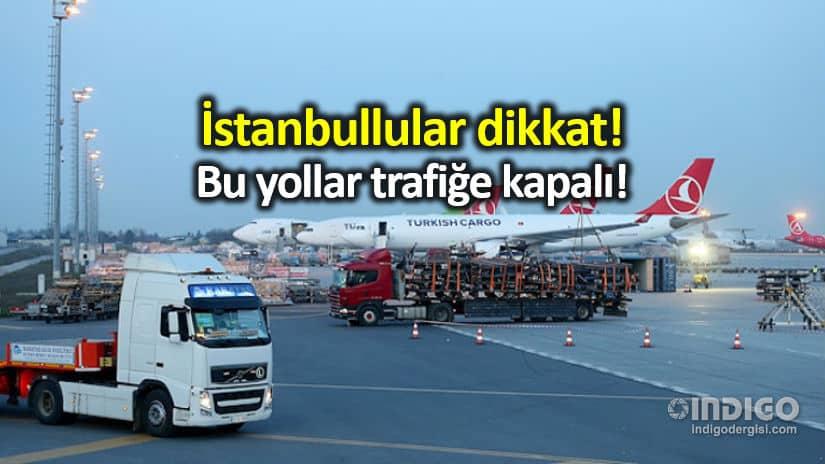 Trafiğe kapalı olacak yollar ve güzergahlar: İstanbullular dikkat!