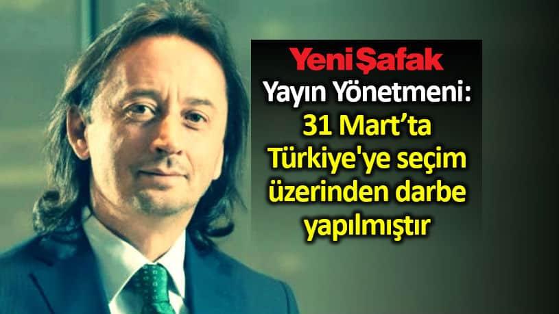 Yeni Şafak yayın yönetmeni ibrahim karagül: 31 Mart ta Türkiye ye seçim üzerinden darbe yapılmıştır