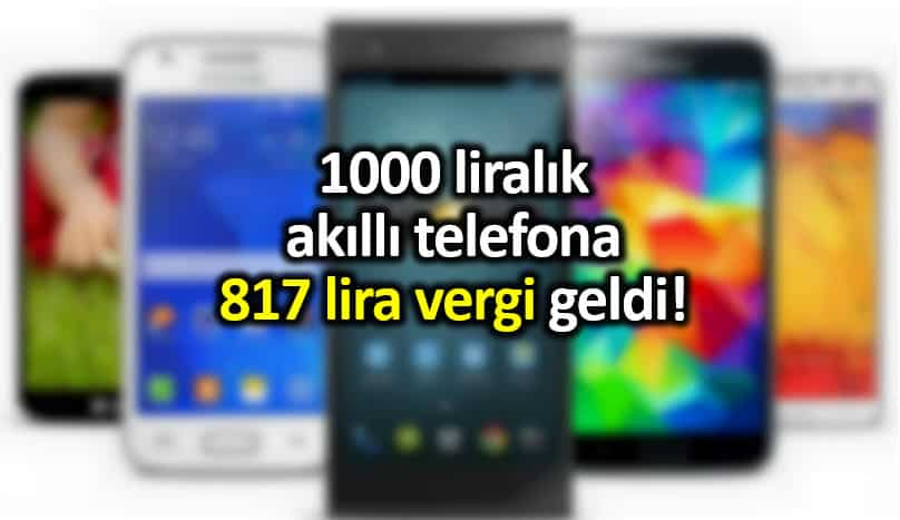 Bin liralık akıllı telefon cep telefonu 817 lira vergi geldi!