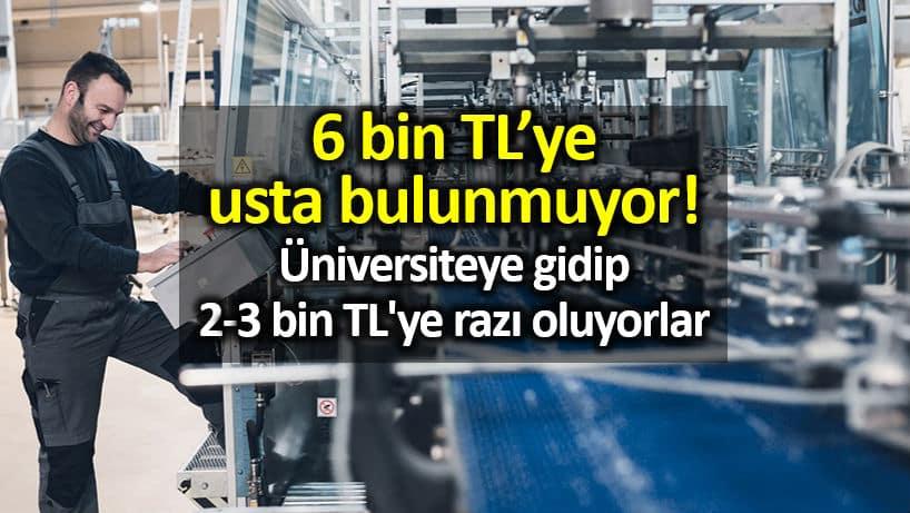 6 bin TL ye usta bulunmuyor; gençler meslek lisesi üniversiteye gidip 2-3 bin TL ye razı oluyorlar