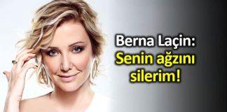 Berna Laçin: Senin ağzını silerim!