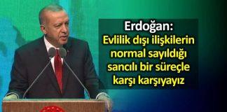 Erdoğan: Evlilik dışı ilişkilerin normal sayıldığı bir süreçle karşı karşıyayız