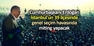 Erdoğan İstanbul 39 ilçede genel seçim havasında miting yapacak