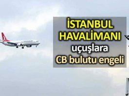 İstanbul Havalimanı cb bulutu hava koşulları nedeniyle birçok uçak inemedi
