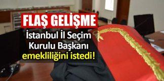 İstanbul İl Seçim Kurulu Başkanı emekliliğini istedi!