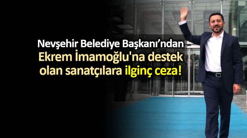 Nevşehir Belediye Başkanı rasim arı Ekrem İmamoğlu'na destek olan sanatçılara ceza