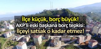 Ordu Çamaş ilçesinde AKP li eski başkana borç tepkisi: İlçeyi satsak o kadar etmez!
