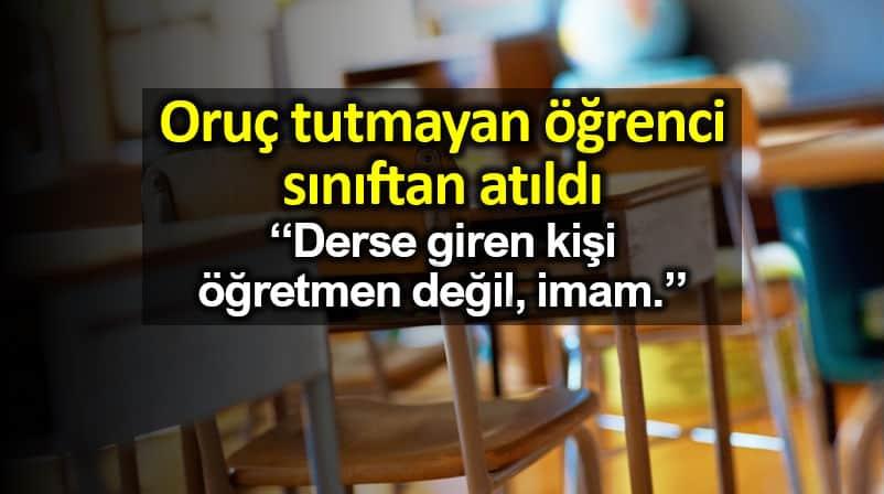 Oruç tutmayan öğrenci sınıftan atıldı: Öğretmen değil, imam!