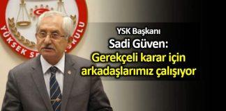 YSK Başkanı Sadi Güven: Gerekçeli karar için arkadaşlarımız çalışıyor