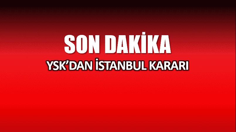 YSK karar: İstanbul da seçim iptal edildi
