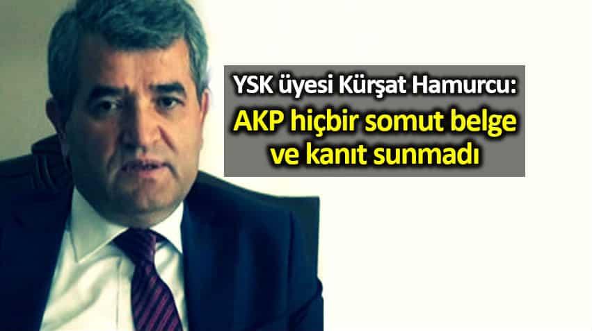YSK üyesi Kürşat Hamurcu: AKP hiçbir somut belge ve kanıt sunmadı