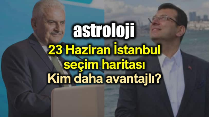 Astroloji: 23 Haziran İstanbul seçim haritasına göre kim avantajlı? ekrem imamoğlu binali yıldırım