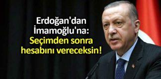 Erdoğan dan Ekrem İmamoğlu na: Seçimden sonra hesabını vereceksin!
