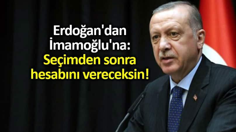 Erdoğan'dan Ekrem İmamoğlu'na: Seçimden sonra hesabını vereceksin!
