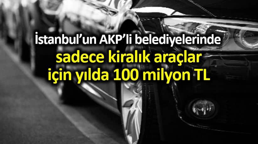 İstanbul AKP li belediyelerinde kiralık araçlar için 100 milyon TL