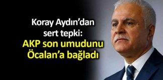 Koray Aydın: AKPson umudu bölücü başı Öcalan a bağladı