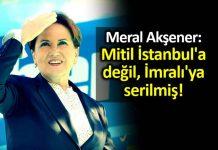 Meral Akşener öcalan mektubu Mitil İstanbul a değil, İmralı ya serilmiş!