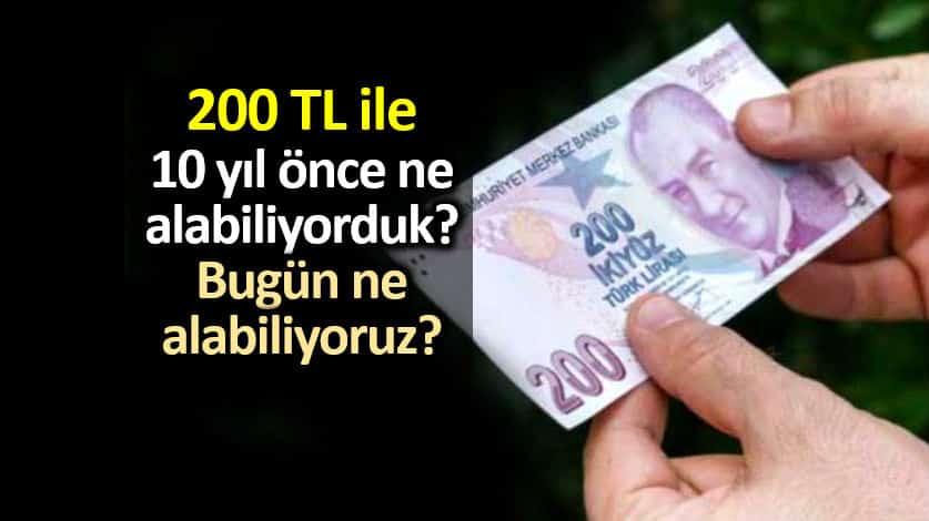 200 lira ile 10 yıl önce ne alabiliyorduk, bugün ne alabiliyoruz?