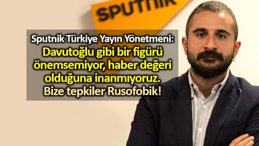 Sputnik Türkiye Genel Yayın Yönetmeni mahir boztepe: Davutoğlu gibi bir figürü önemsemiyoruz haberi değeri olduğuna inanmıyoruz tepkiler rusofobik