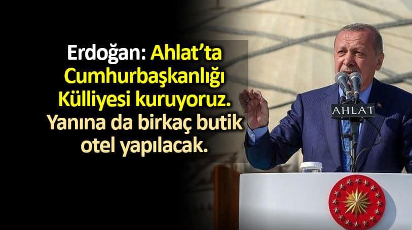 Erdoğan: Ahlat ta Cumhurbaşkanlığı Külliyesi kuruyoruz, yanına da birkaç butik otel yapılacak