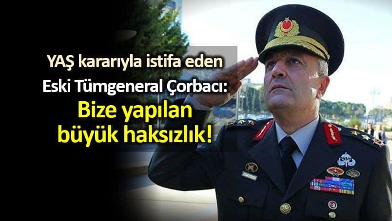 Eski Tümgeneral Ahmet Ercan Çorbacı: Bize yapılan büyük haksızlık