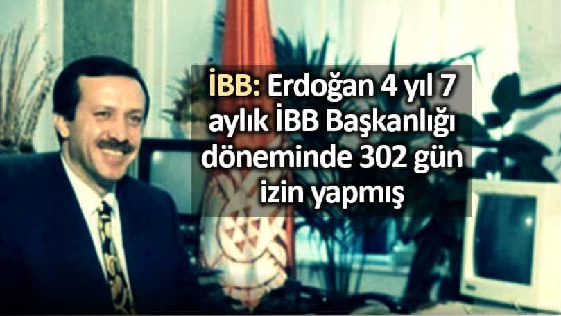 İBB: Erdoğan 4 yıl 7 aylık görev süresinde 302 gün izin yapmış