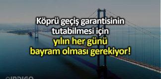 Köprü garantilerinin tutması için her gün bayram olması gerekiyor osmangazi köprüsü