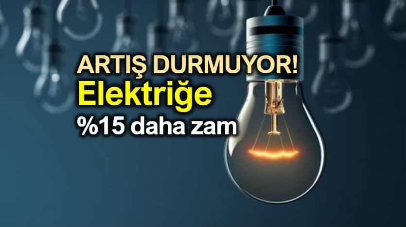Elektrik fiyatlarına yüzde 15 daha zam geliyor!