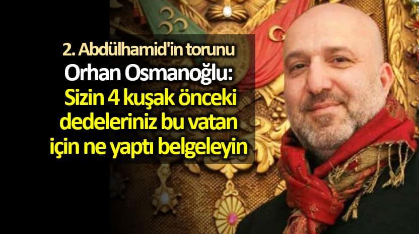 abdülhamid torunu Orhan Osmanoğlu: Sizin 4 kuşak önceki dedeleriniz bu vatan için ne yaptı belgeleyin