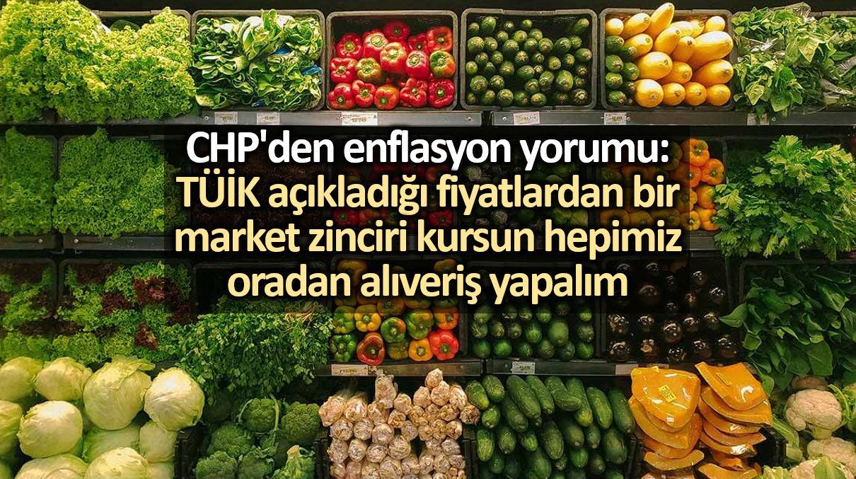 CHP enflasyon yorumu: TÜİK açıkladığı fiyatlardan bir market zinciri kursun hepimiz oradan alıveriş yapalım