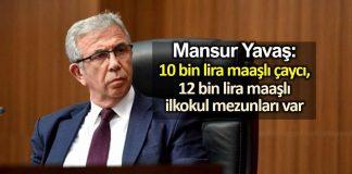 Mansur Yavaş: 10 bin lira maaşlı çaycı var, 12 bin lira maaşlı ilkokul mezunları var