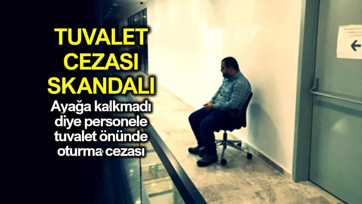 Ayağa kalkmadı diye personele tuvalet önünde oturma cezası