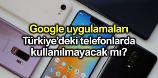 Google uygulamaları Türkiye deki telefonlarda kullanılamayacak mı?
