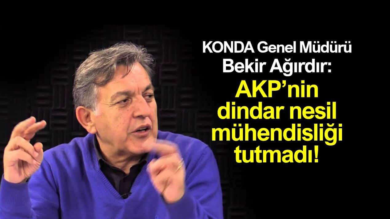 KONDA bekir ağırdır AKP nin dindar nesil mühendisliği tutmadı!