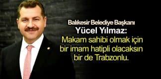balıkesir belediye başkanı Yücel Yılmaz: Makam sahibi olmak için bir imam hatipli olacaksın bir de Trabzonlu