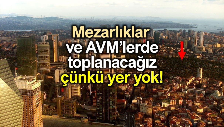 İstanbul toplanma alanları mezarlıklar ve AVM lerde toplanacağız çünkü boş yer yok!