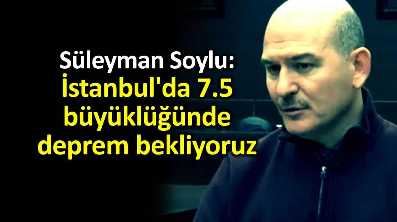Süleyman Soylu: İstanbul'da 7.5 büyüklüğünde deprem bekliyoruz