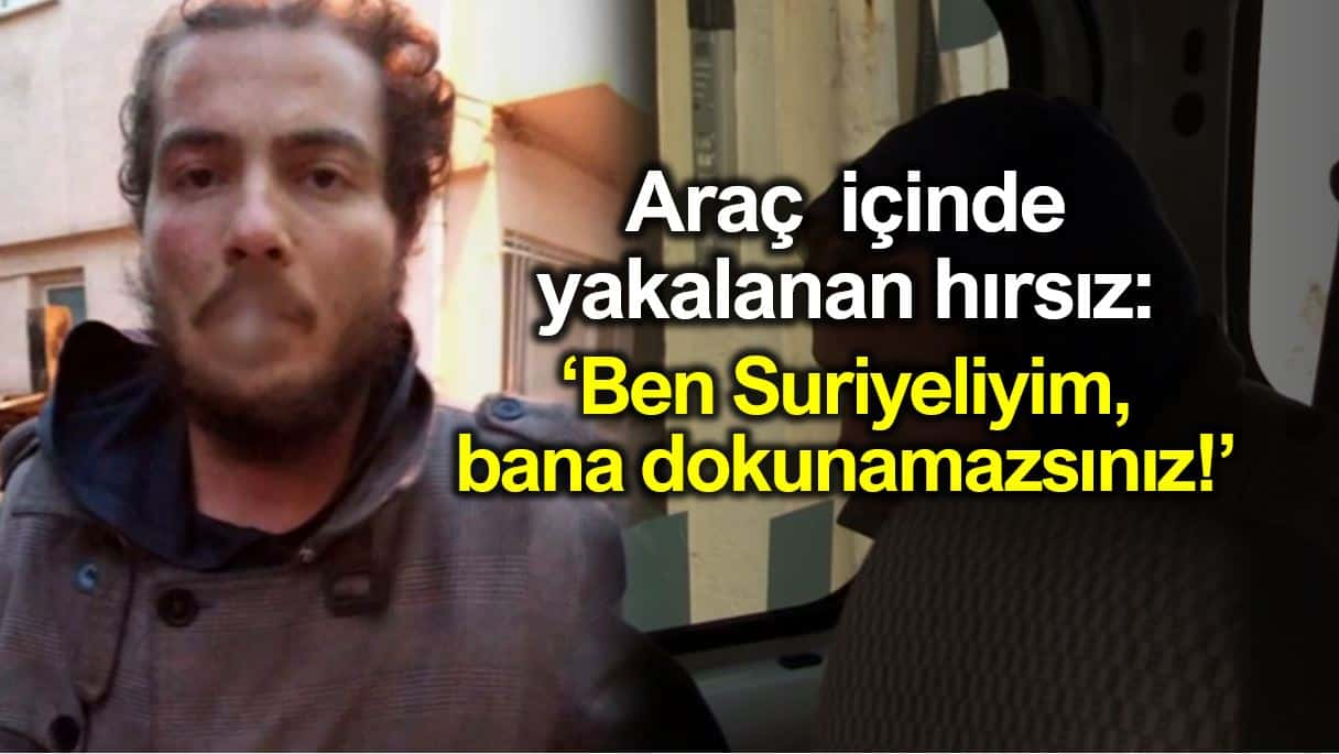 Araç içinde yakalanan hırsız: Ben Suriyeliyim, bana dokunamazsınız