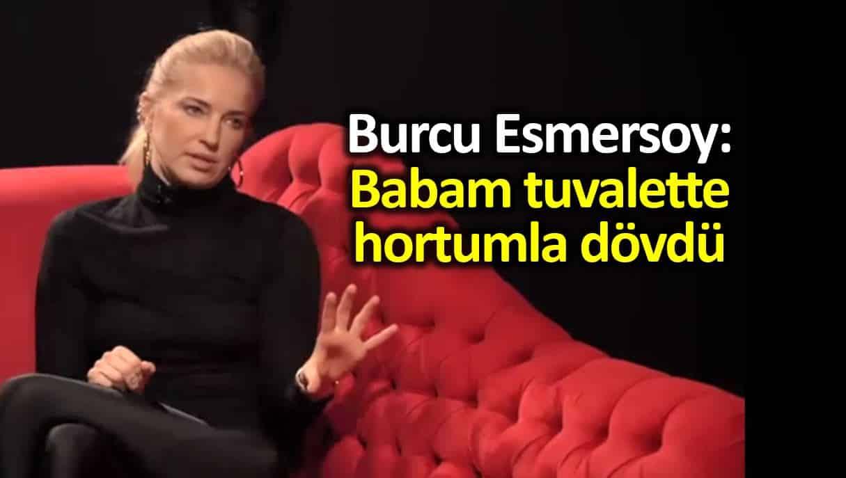 Burcu Esmersoy: Babam tuvalette hortumla dövdü