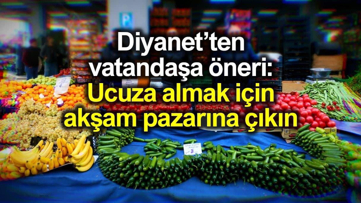 Diyanet vatandaşa öneri: Ucuza almak için akşam pazarına çıkın