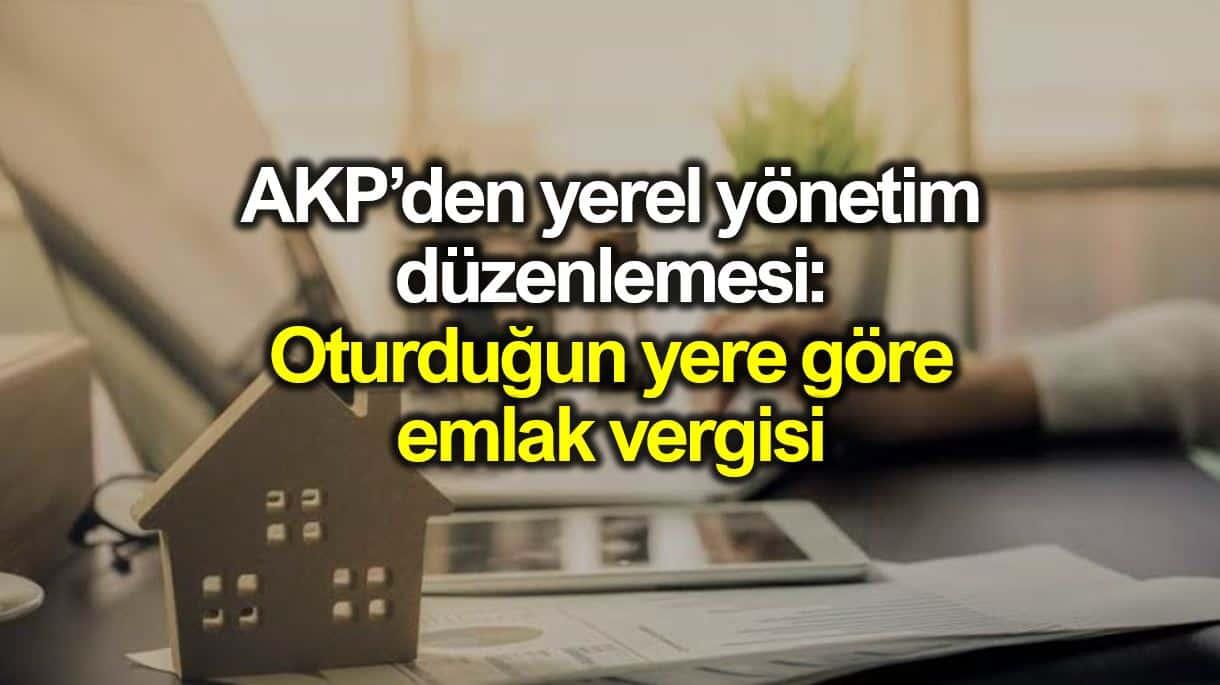 AKP yerel yönetimler düzenlemesi: Oturduğun yere göre emlak vergisi