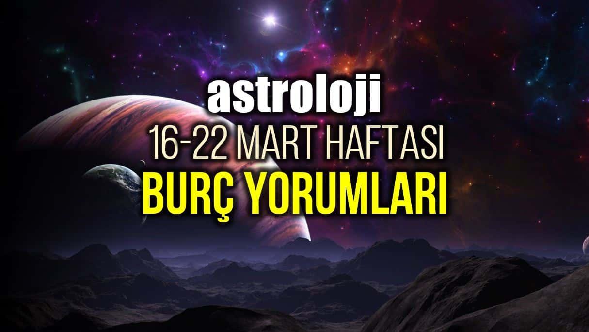 Astroloji: 16 - 22 Mart 2020 haftalık burç yorumları