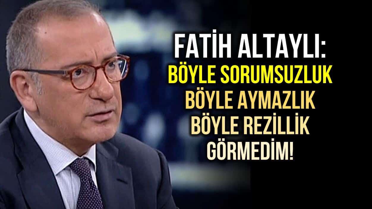 Fatih Altaylı: Böyle sorumsuzluk, rezillik, ahmaklık, aymazlık görmedim!