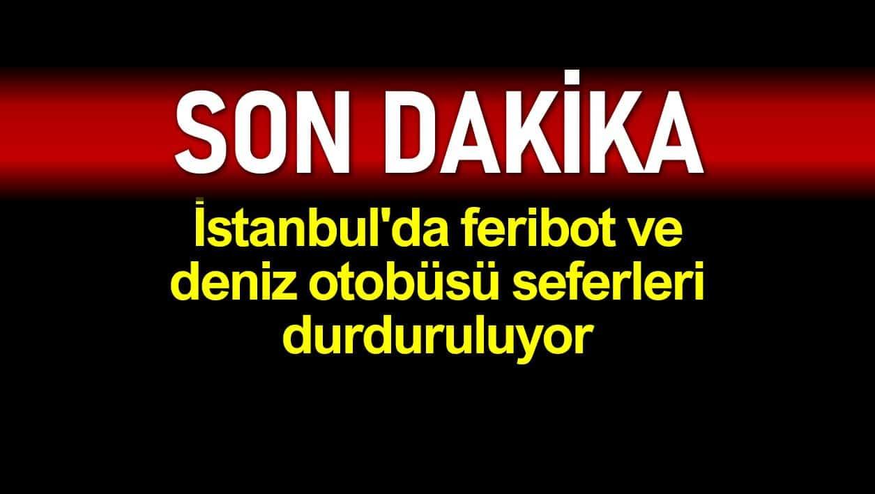 İstanbul feribot ve deniz otobüsü seferleri durduruluyor