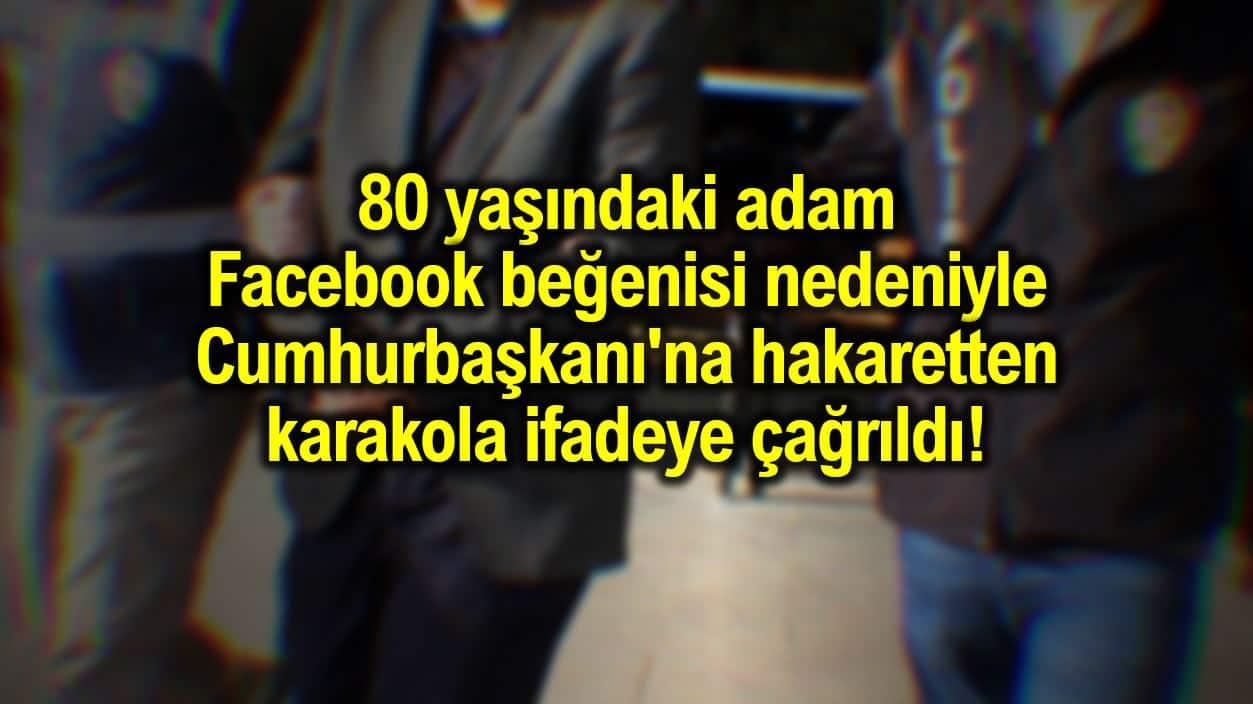 80 yaşındaki adam Facebook beğenisi nedeniyle Cumhurbaşkanı'na hakaretten karakola çağrıldı